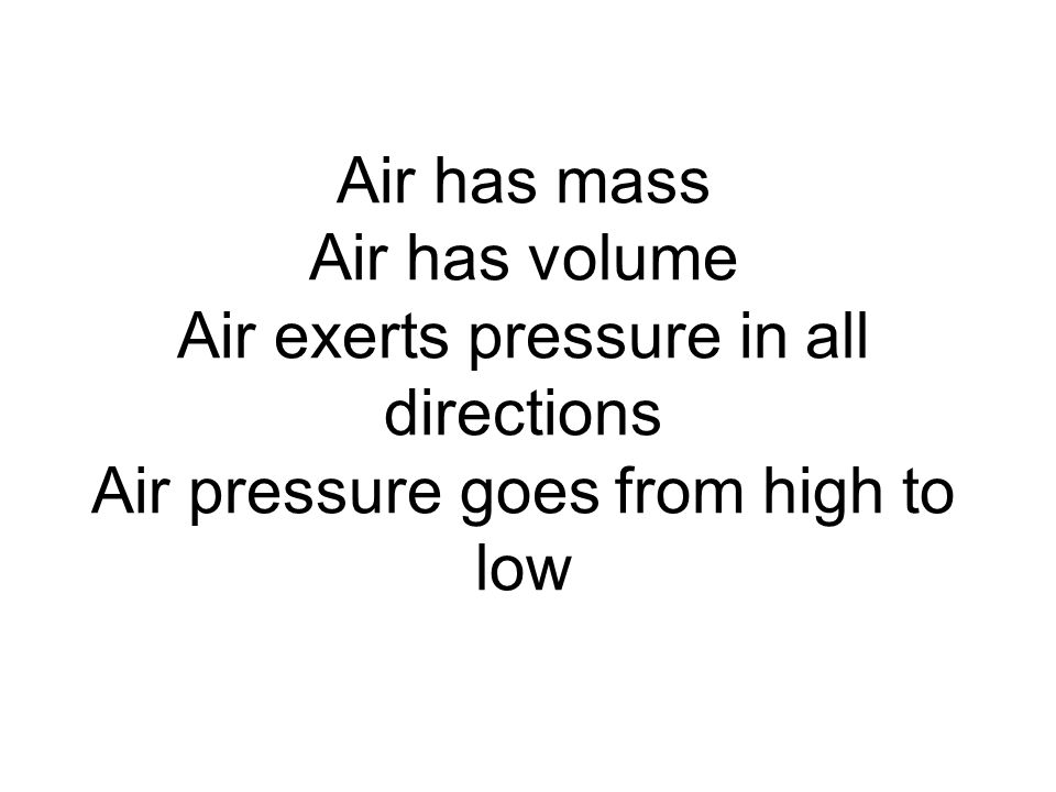 Air has mass Air has volume Air exerts pressure in all directions Air pressure goes from high to low
