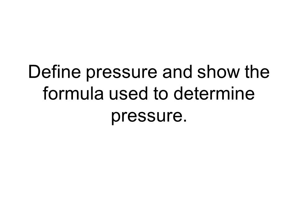 Define pressure and show the formula used to determine pressure.