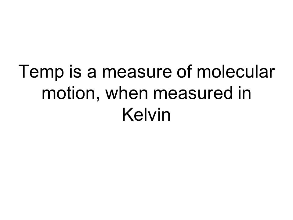 Temp is a measure of molecular motion, when measured in Kelvin