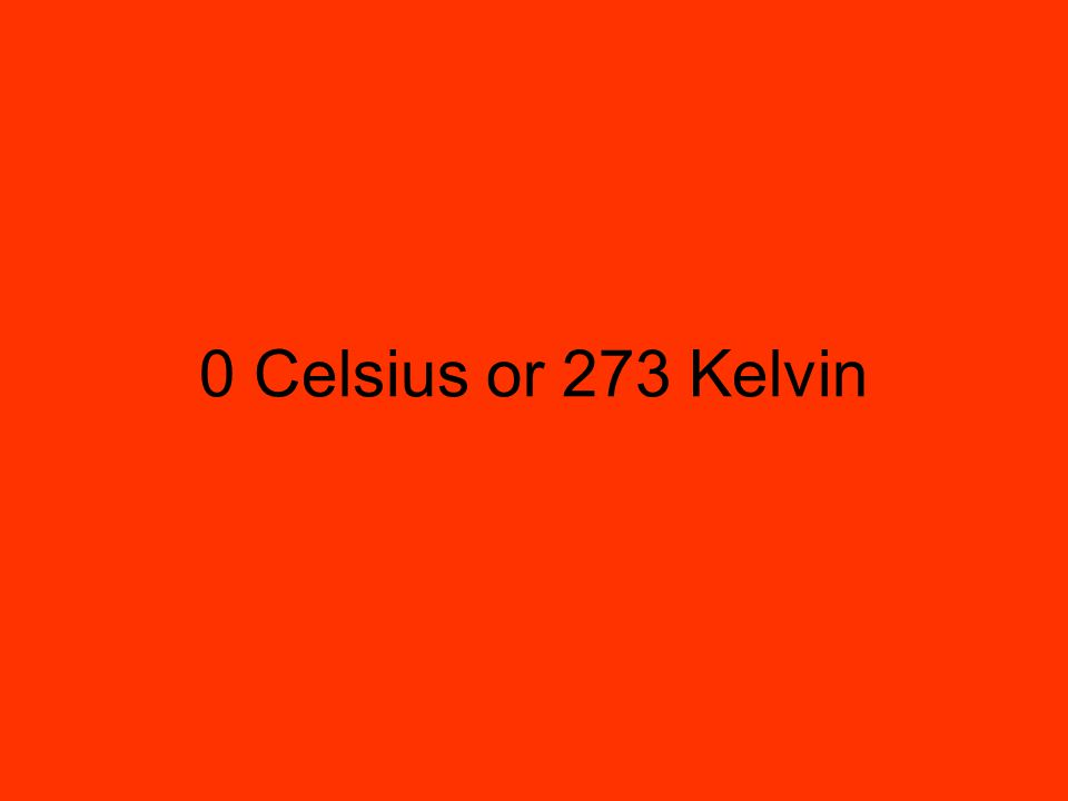 0 Celsius or 273 Kelvin