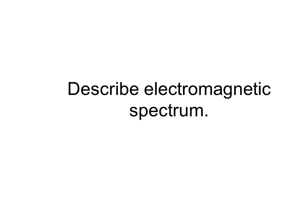 Describe electromagnetic spectrum.