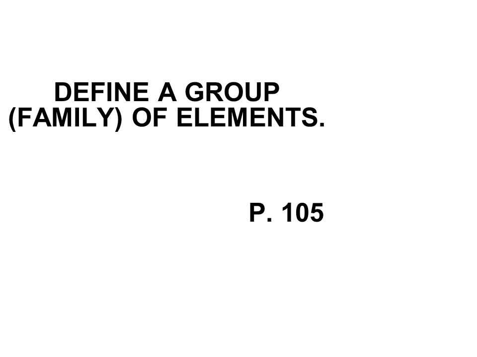 DEFINE A GROUP (FAMILY) OF ELEMENTS. P. 105
