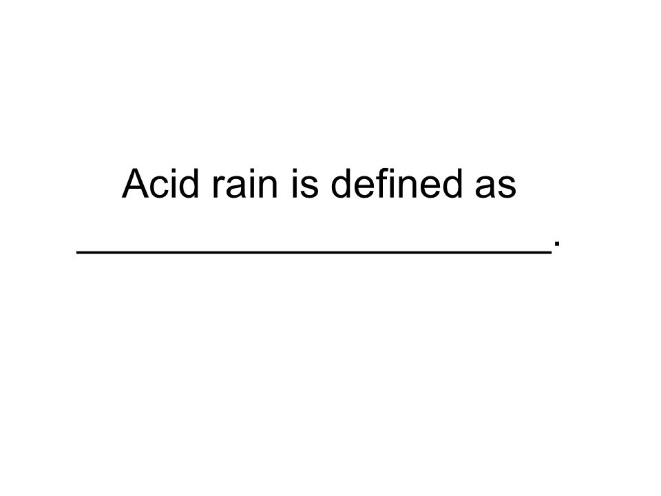 Acid rain is defined as _____________________.
