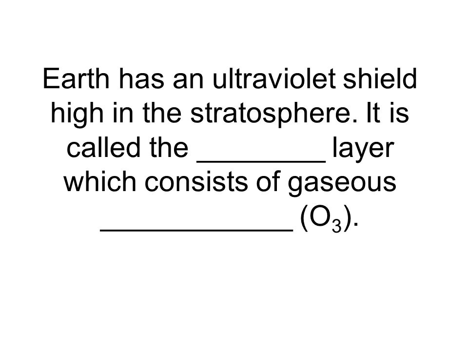 Earth has an ultraviolet shield high in the stratosphere.