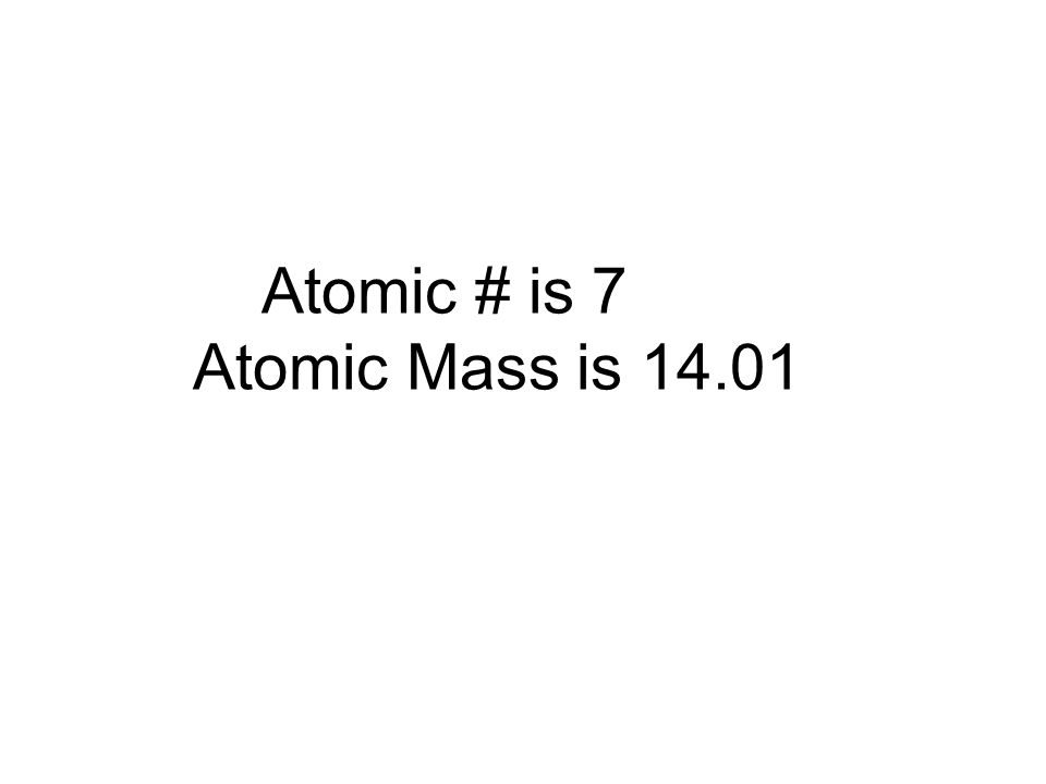 Atomic # is 7 Atomic Mass is 14.01