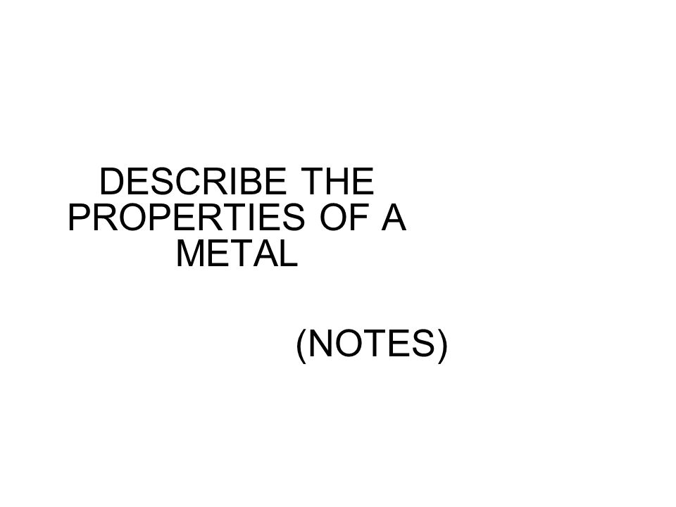 DESCRIBE THE PROPERTIES OF A METAL (NOTES)