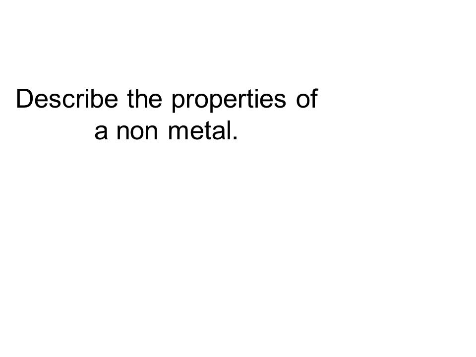 Describe the properties of a non metal.