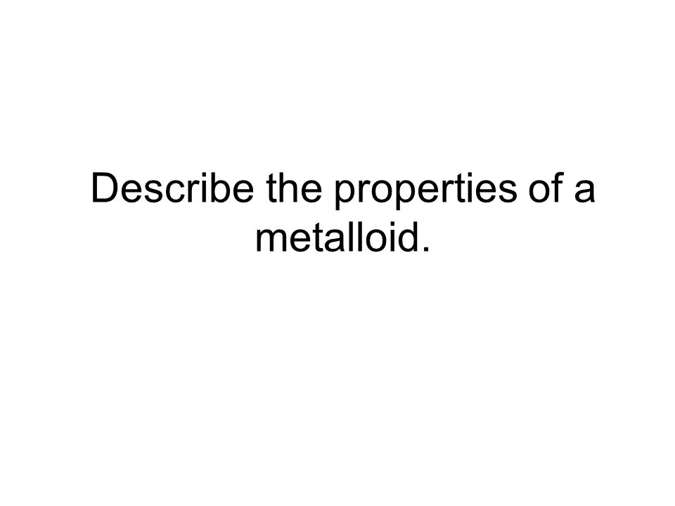 Describe the properties of a metalloid.