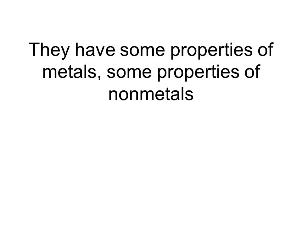 They have some properties of metals, some properties of nonmetals