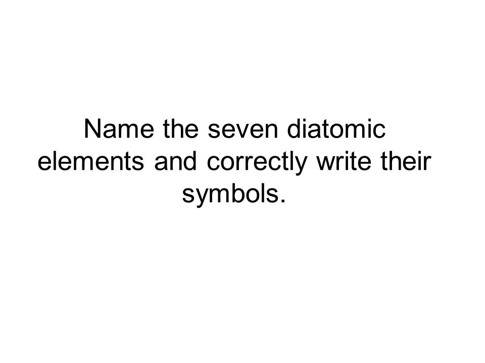 Name the seven diatomic elements and correctly write their symbols.