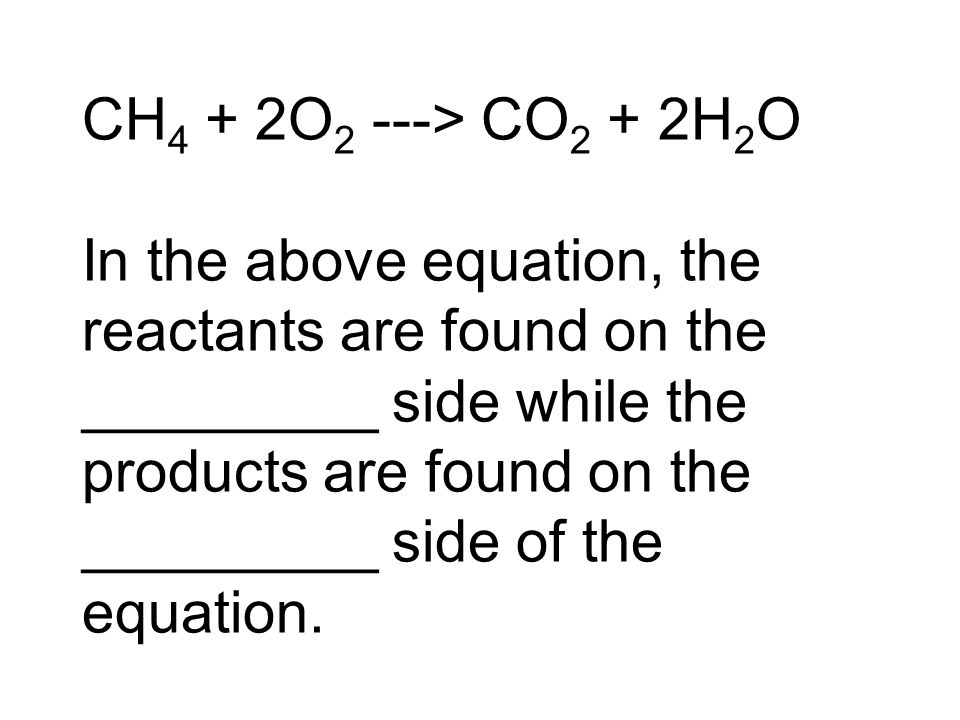 CH 4 + 2O 2 ---> CO 2 + 2H 2 O In the above equation, the reactants are found on the _________ side while the products are found on the _________ side of the equation.