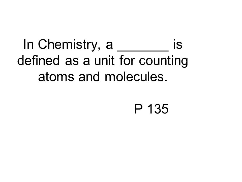 In Chemistry, a _______ is defined as a unit for counting atoms and molecules. P 135