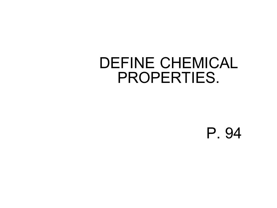 DEFINE CHEMICAL PROPERTIES. P. 94