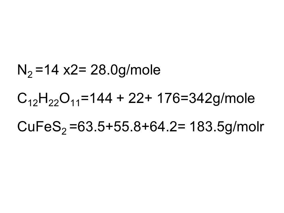 N 2 =14 x2= 28.0g/mole C 12 H 22 O 11 =144 + 22+ 176=342g/mole CuFeS 2 =63.5+55.8+64.2= 183.5g/molr