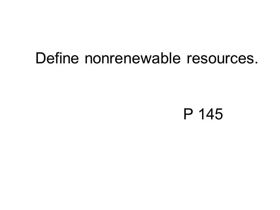 Define nonrenewable resources. P 145