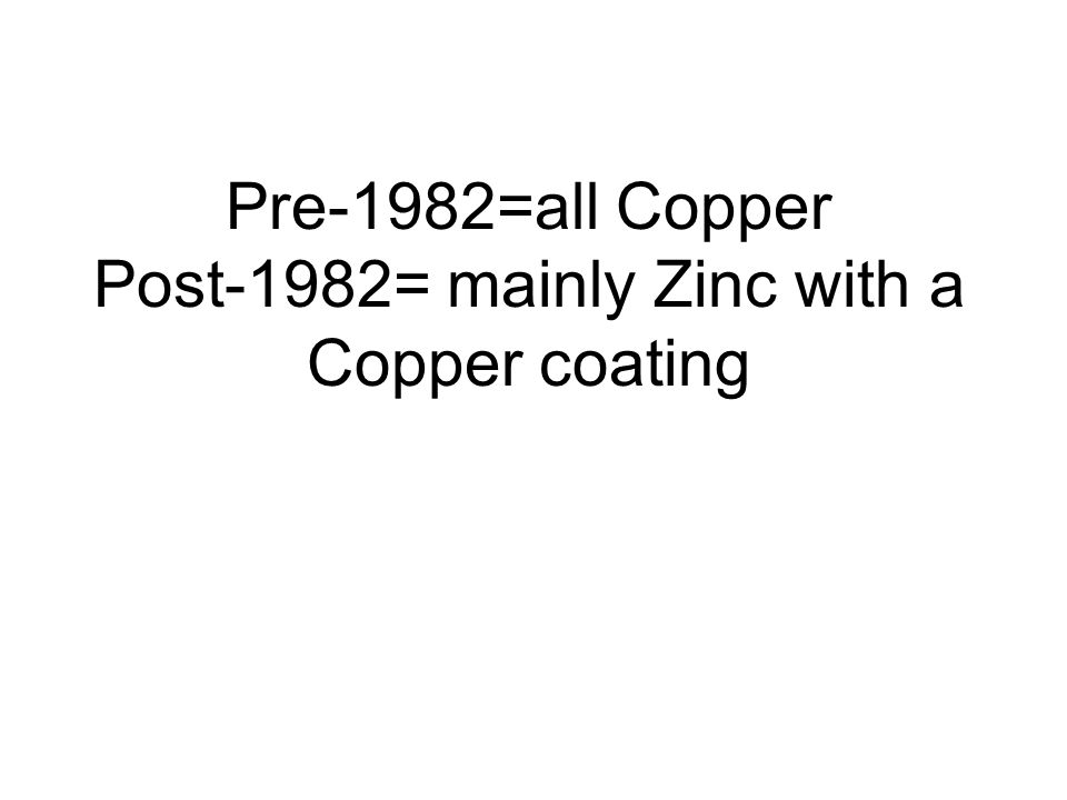 Pre-1982=all Copper Post-1982= mainly Zinc with a Copper coating
