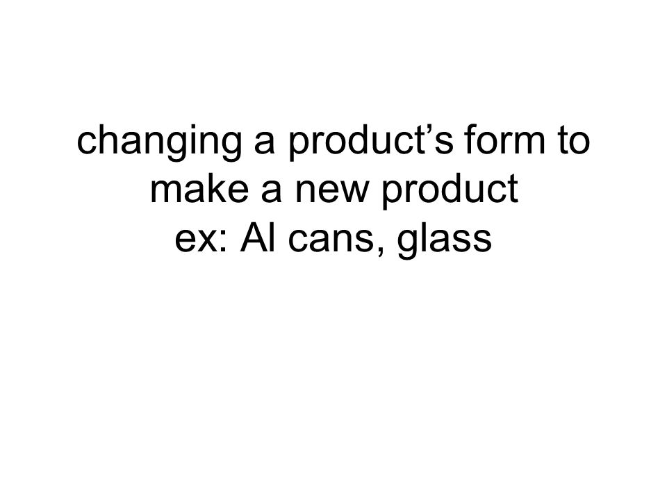 changing a product's form to make a new product ex: Al cans, glass