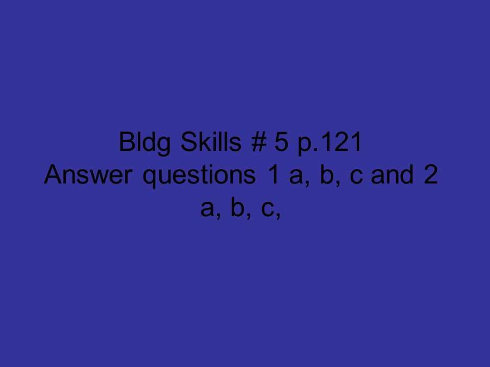 Bldg Skills # 5 p.121 Answer questions 1 a, b, c and 2 a, b, c,
