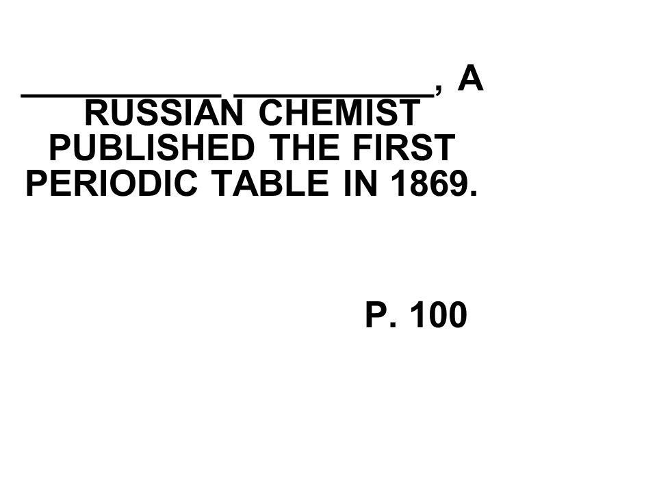__________ __________, A RUSSIAN CHEMIST PUBLISHED THE FIRST PERIODIC TABLE IN 1869. P. 100
