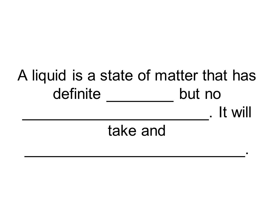 A liquid is a state of matter that has definite ________ but no ______________________.