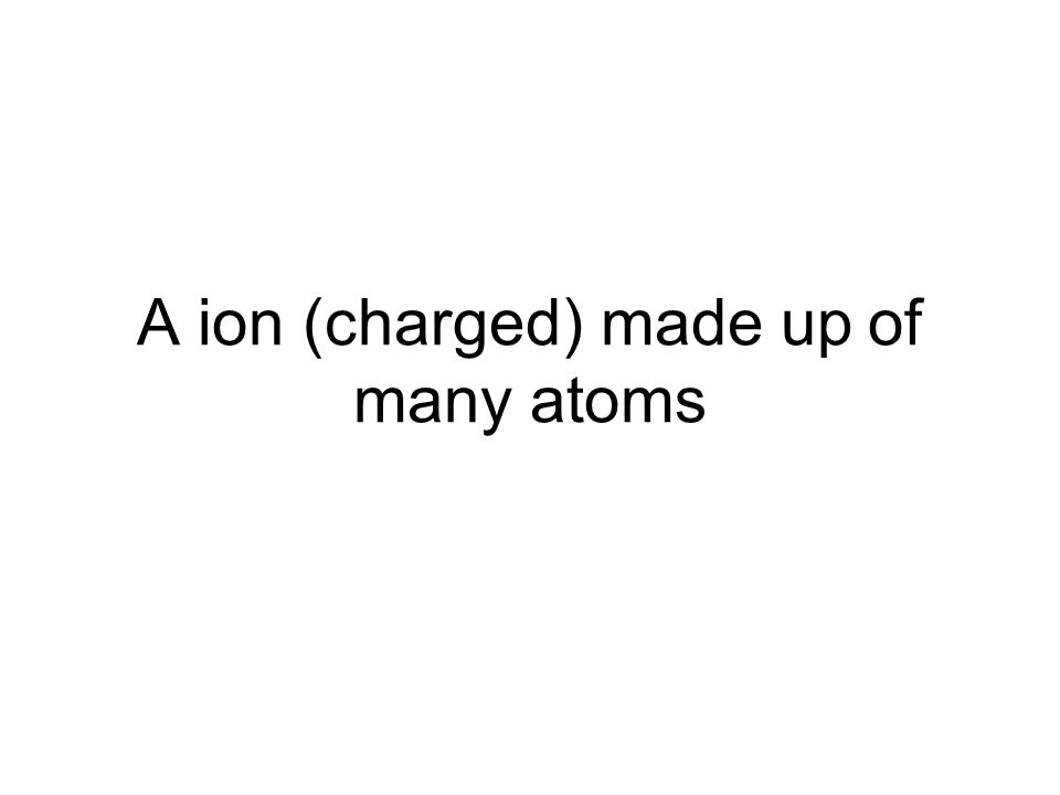 A ion (charged) made up of many atoms