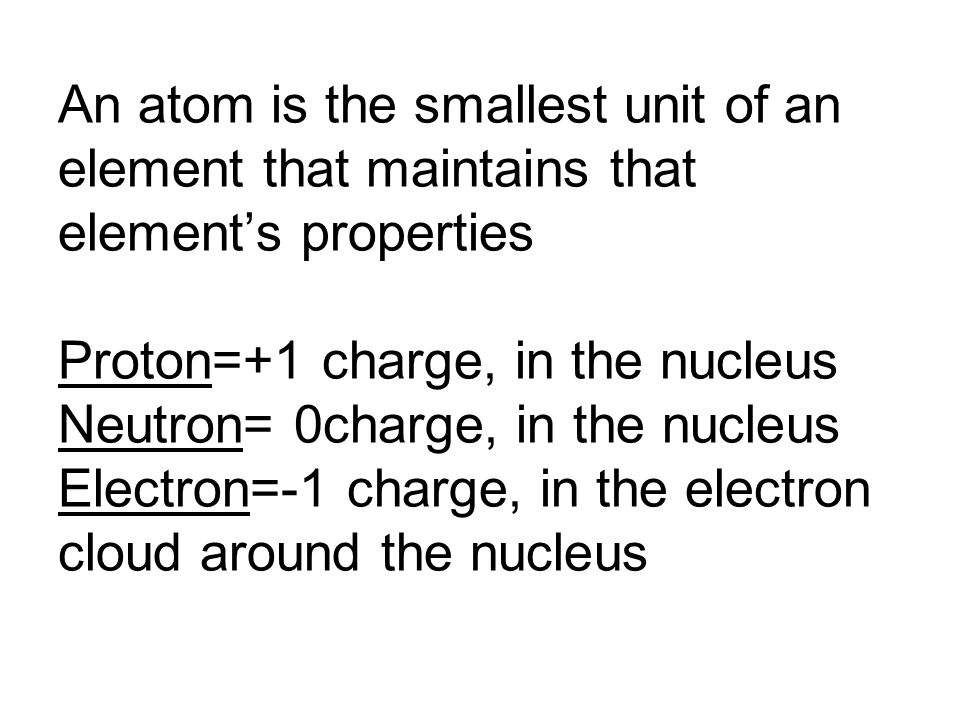 An atom is the smallest unit of an element that maintains that element's properties Proton=+1 charge, in the nucleus Neutron= 0charge, in the nucleus Electron=-1 charge, in the electron cloud around the nucleus