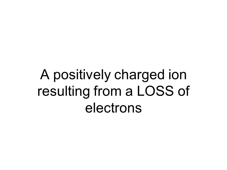 A positively charged ion resulting from a LOSS of electrons