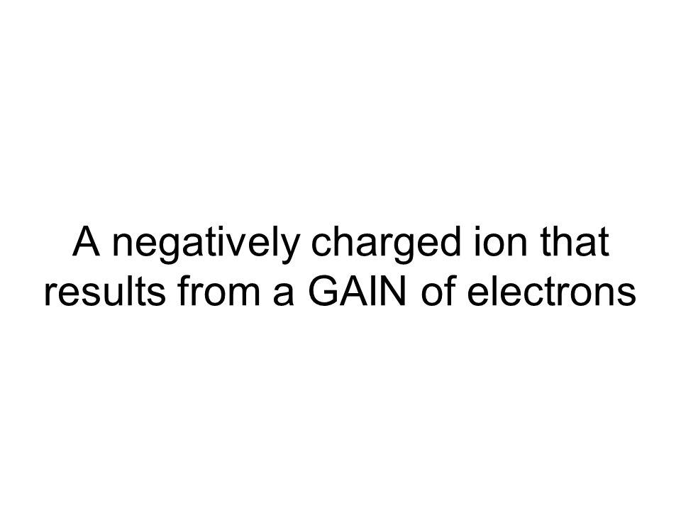 A negatively charged ion that results from a GAIN of electrons