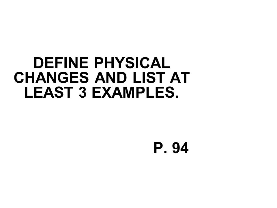 DEFINE PHYSICAL CHANGES AND LIST AT LEAST 3 EXAMPLES. P. 94