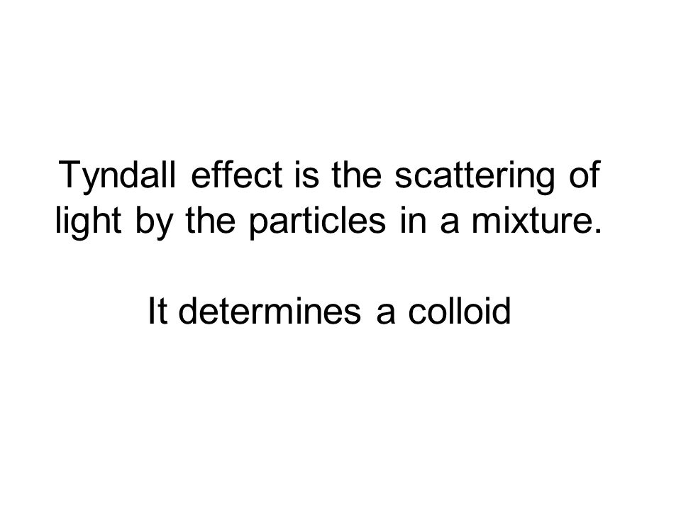 Tyndall effect is the scattering of light by the particles in a mixture. It determines a colloid
