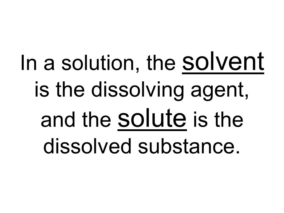 In a solution, the solvent is the dissolving agent, and the solute is the dissolved substance.
