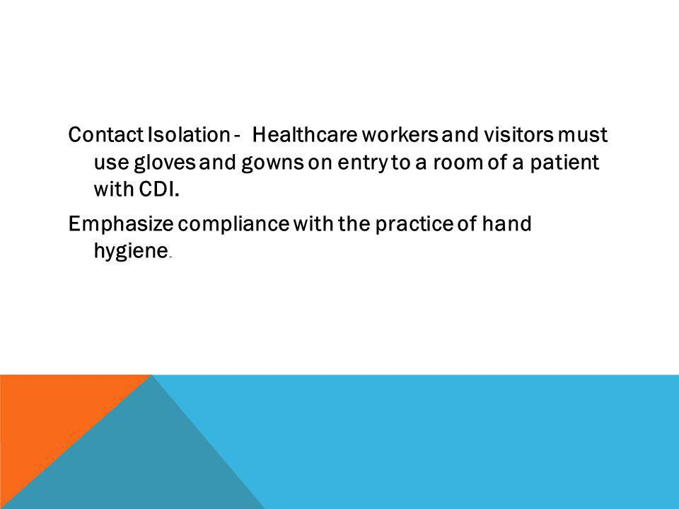 Contact Isolation - Healthcare workers and visitors must use gloves and gowns on entry to a room of a patient with CDI. Emphasize compliance with the