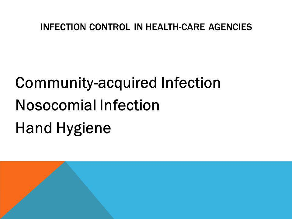 INFECTION CONTROL IN HEALTH-CARE AGENCIES Community-acquired Infection Nosocomial Infection Hand Hygiene