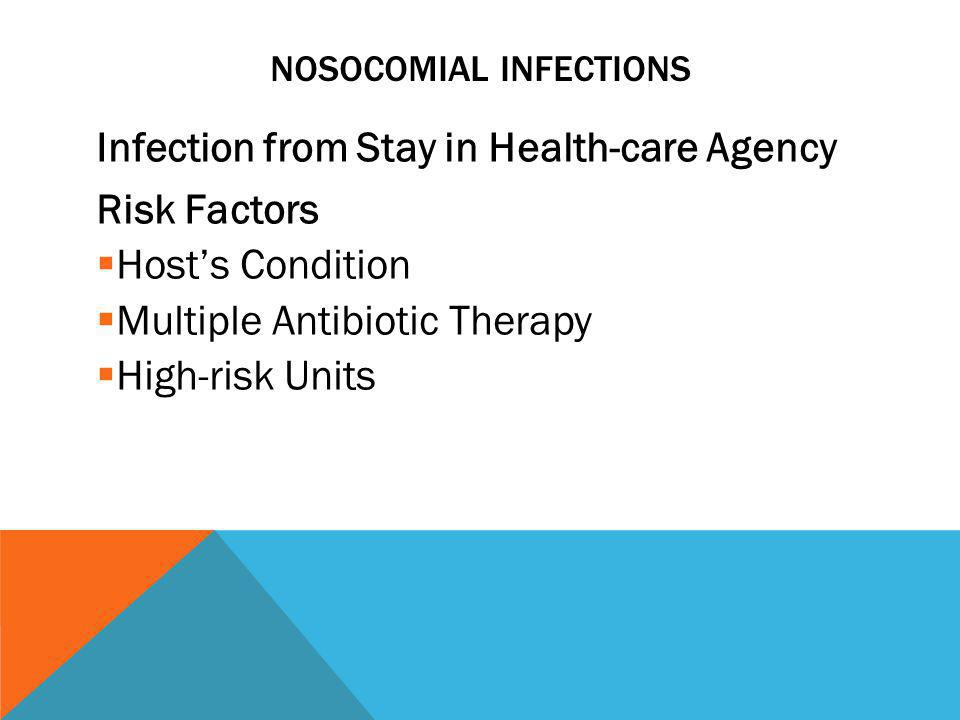 NOSOCOMIAL INFECTIONS Infection from Stay in Health-care Agency Risk Factors  Host's Condition  Multiple Antibiotic Therapy  High-risk Units