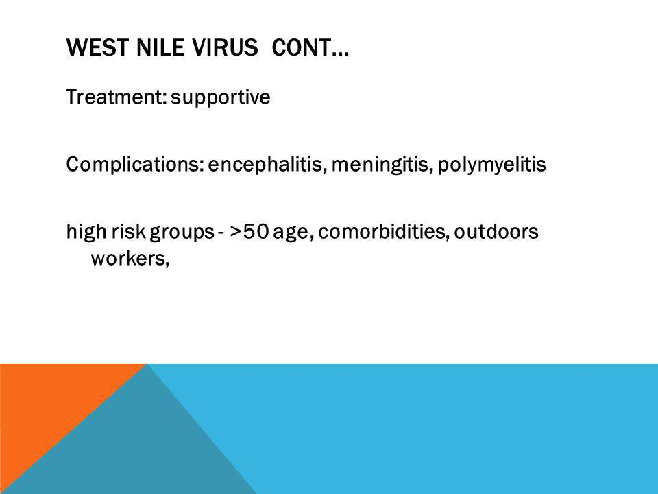 WEST NILE VIRUS CONT… Treatment: supportive Complications: encephalitis, meningitis, polymyelitis high risk groups - >50 age, comorbidities, outdoors