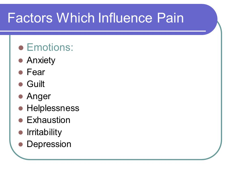 Factors Which Influence Pain Developmental Stage: Infants and children Adults Older Adults