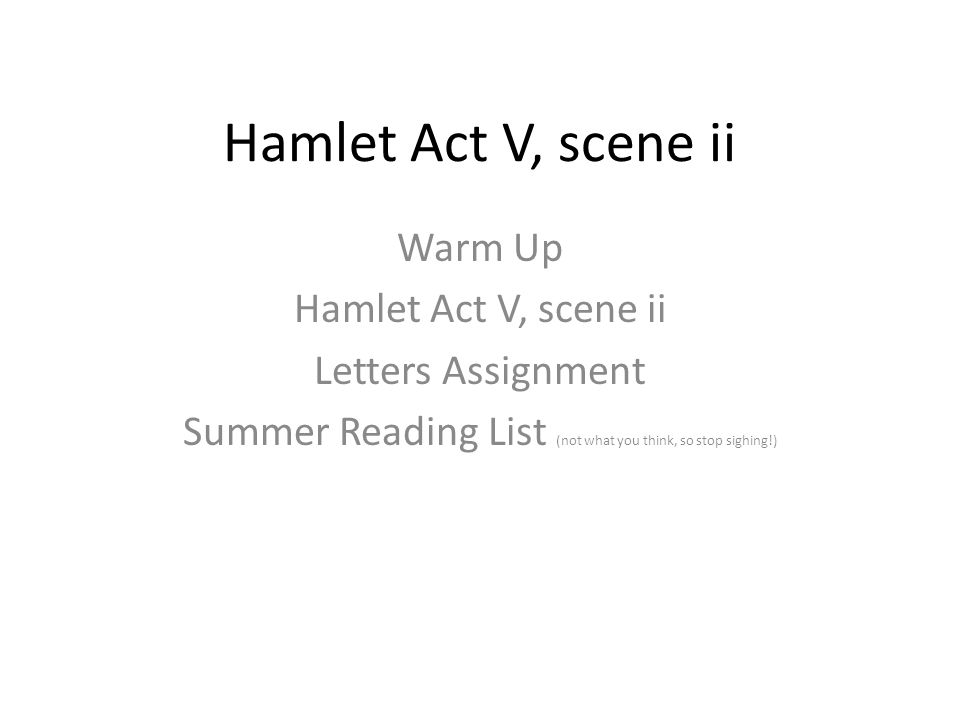 Hamlet Act V, scene ii Warm Up Hamlet Act V, scene ii Letters Assignment Summer Reading List (not what you think, so stop sighing!)