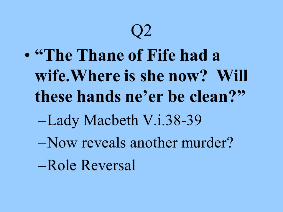 """Q2 """"The Thane of Fife had a wife.Where is she now? Will these hands ne'er be clean?"""" –Lady Macbeth V.i.38-39 –Now reveals another murder? –Role Revers"""