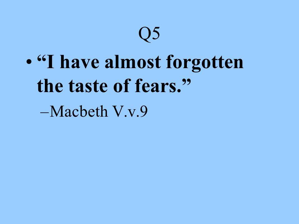 "Q5 ""I have almost forgotten the taste of fears."" –Macbeth V.v.9"