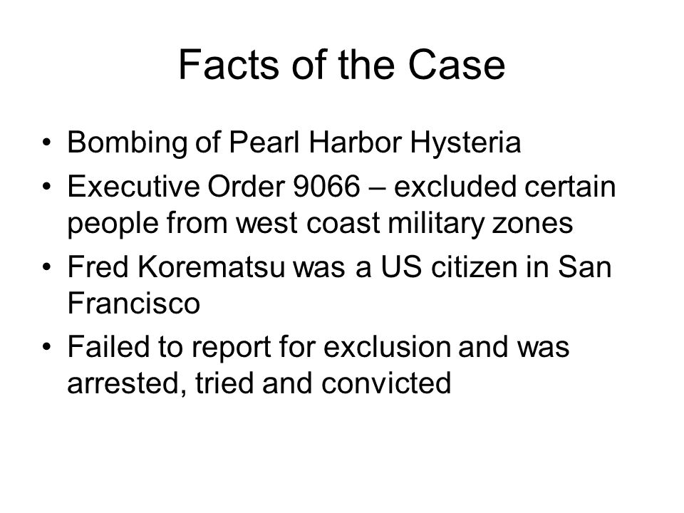 Facts of the Case Bombing of Pearl Harbor Hysteria Executive Order 9066 – excluded certain people from west coast military zones Fred Korematsu was a US citizen in San Francisco Failed to report for exclusion and was arrested, tried and convicted