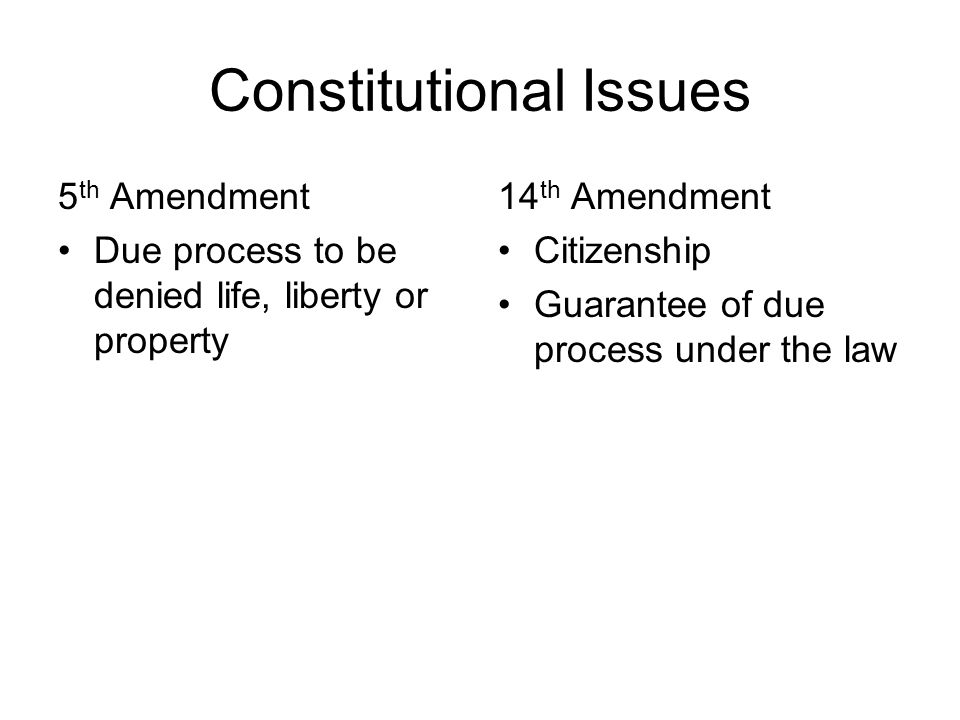 Constitutional Issues 5 th Amendment Due process to be denied life, liberty or property 14 th Amendment Citizenship Guarantee of due process under the law