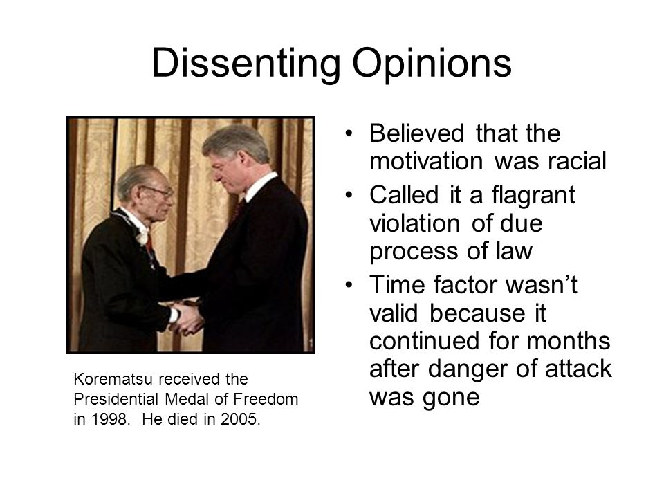 Dissenting Opinions Believed that the motivation was racial Called it a flagrant violation of due process of law Time factor wasn't valid because it continued for months after danger of attack was gone Korematsu received the Presidential Medal of Freedom in 1998.