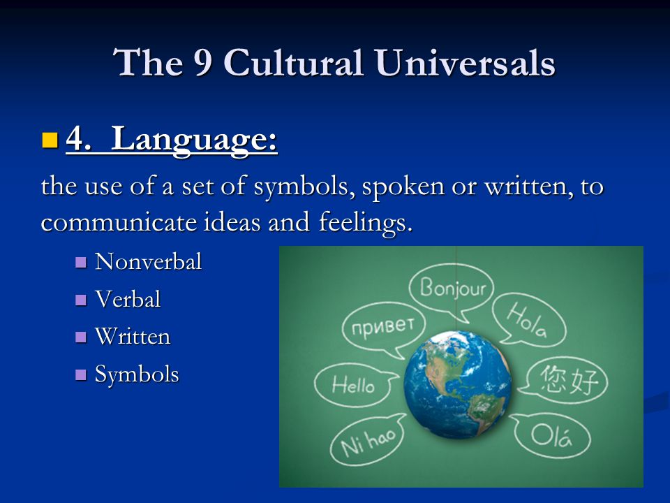The 9 Cultural Universals 4. Language: 4. Language: the use of a set of symbols, spoken or written, to communicate ideas and feelings. Nonverbal Nonve