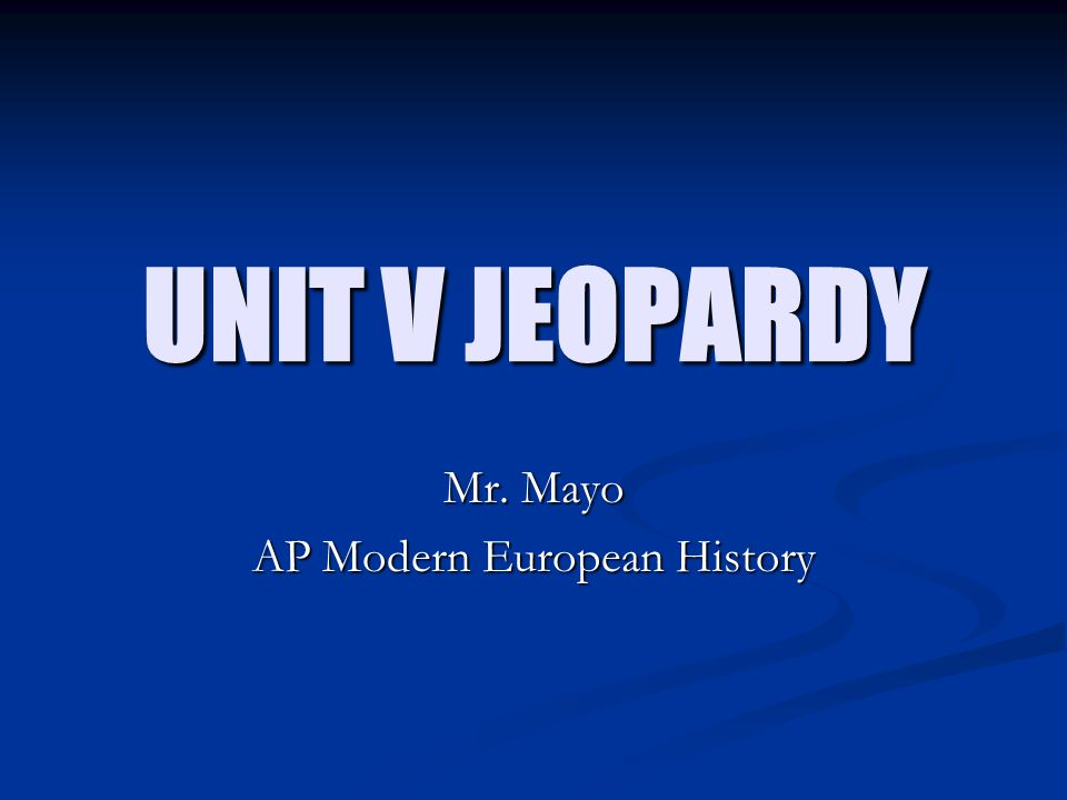 UNIT V JEOPARDY Mr. Mayo AP Modern European History