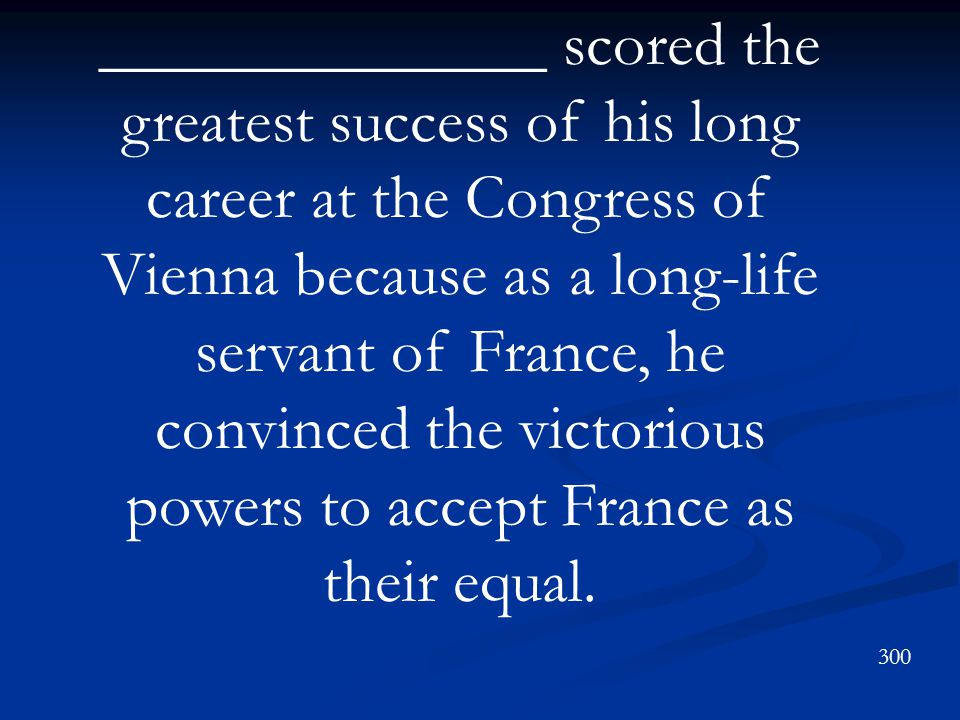 ______________ scored the greatest success of his long career at the Congress of Vienna because as a long-life servant of France, he convinced the victorious powers to accept France as their equal.