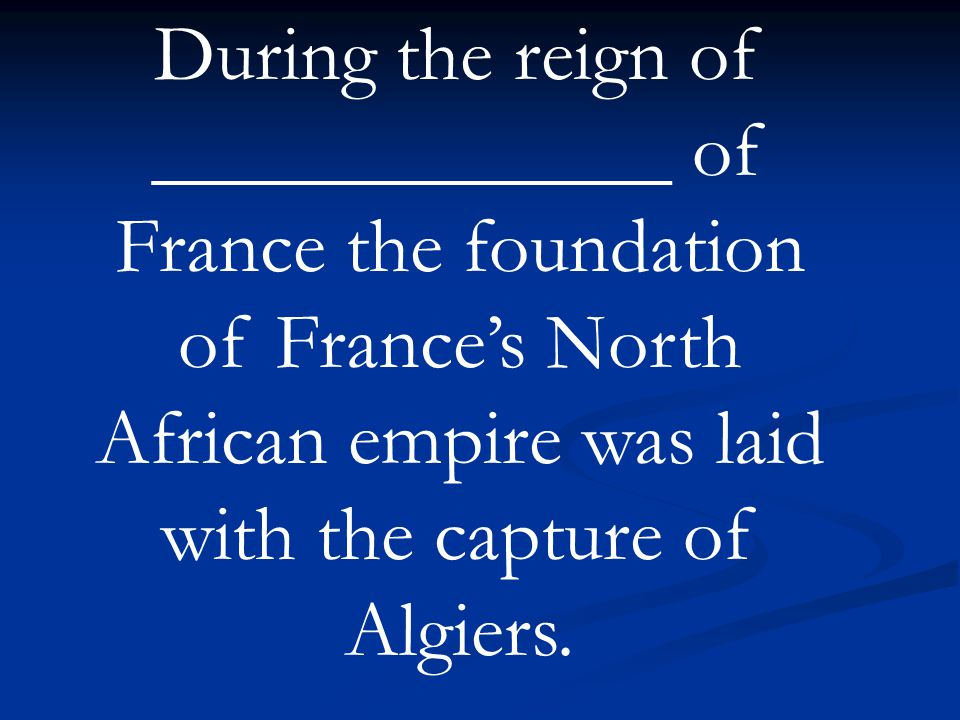 During the reign of _____________ of France the foundation of France's North African empire was laid with the capture of Algiers.