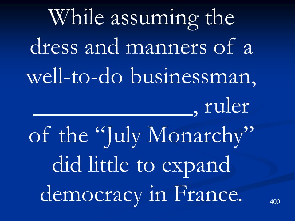 While assuming the dress and manners of a well-to-do businessman, _____________, ruler of the July Monarchy did little to expand democracy in France.
