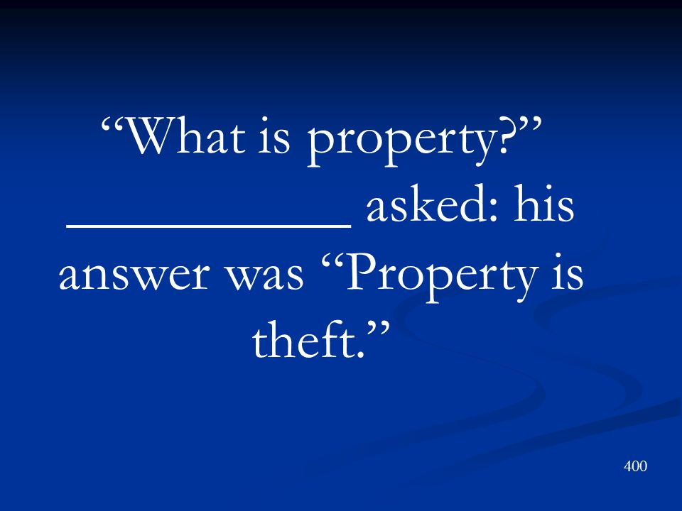 What is property? __________ asked: his answer was Property is theft. 400