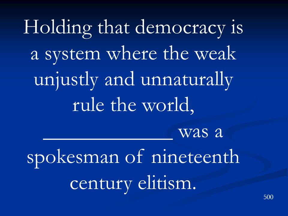Holding that democracy is a system where the weak unjustly and unnaturally rule the world, ____________ was a spokesman of nineteenth century elitism.