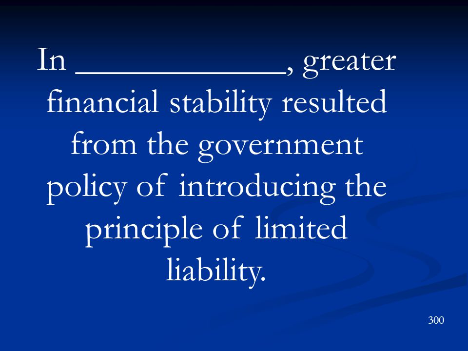 In ____________, greater financial stability resulted from the government policy of introducing the principle of limited liability.